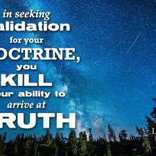 In seeking validation for your doctrine you kill your ability to arrive at truth