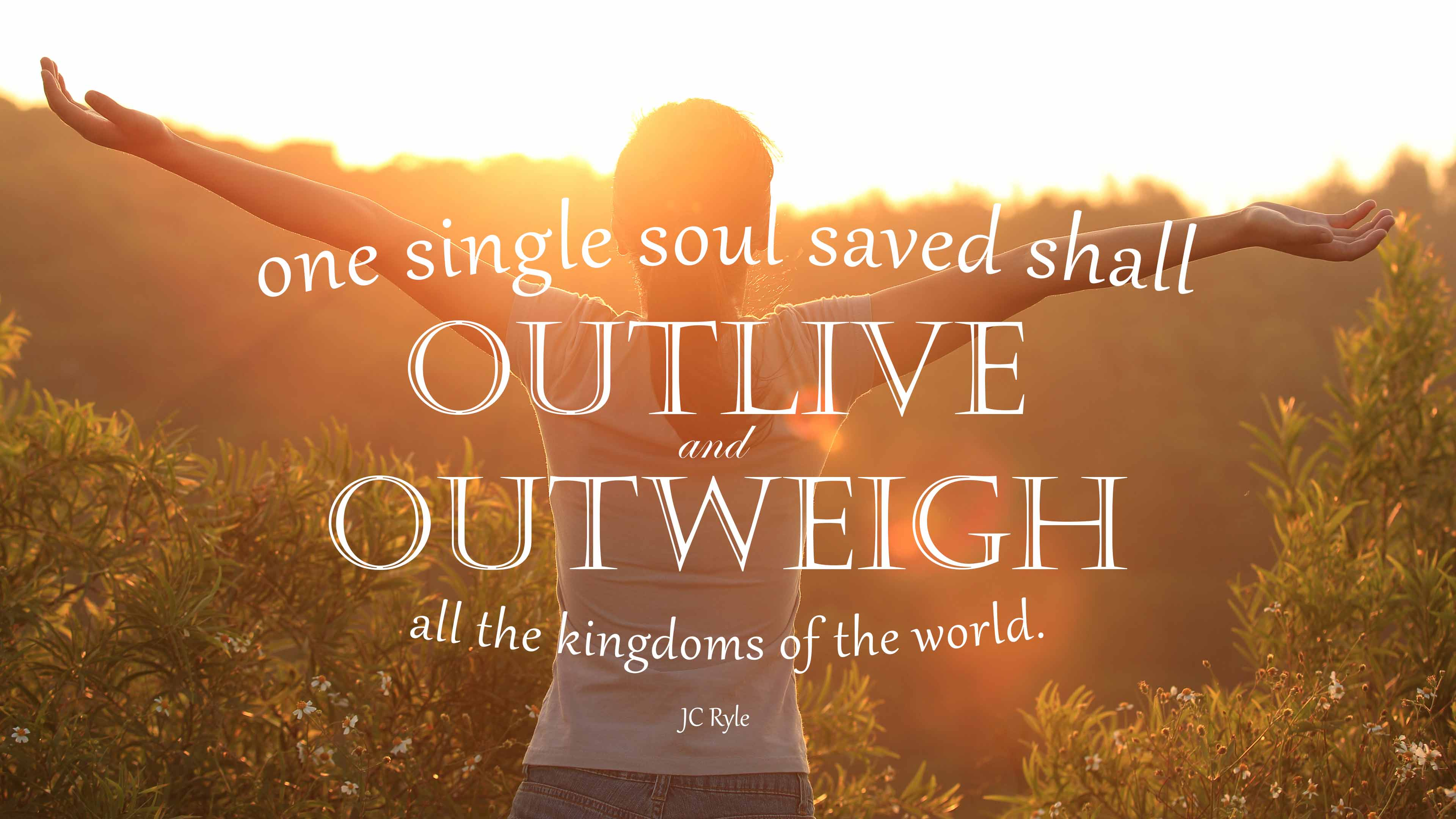 One single soul saved shall outlive and outweigh all the kingdoms of the world - JC Ryle