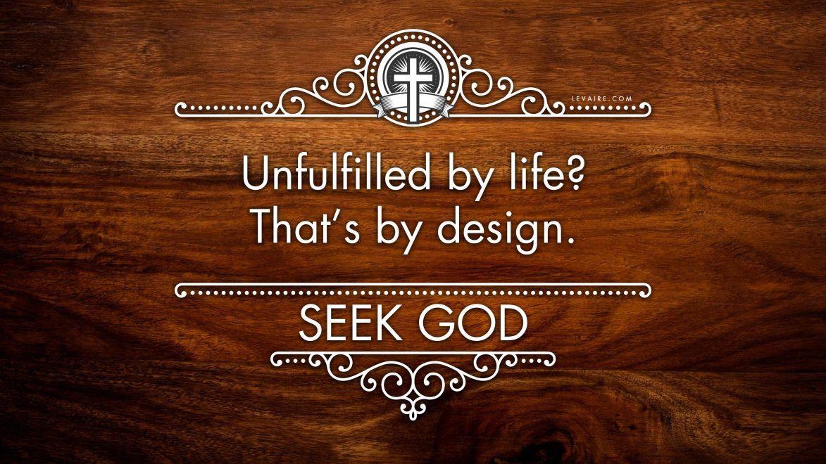 Unfulfilled by life? That's by design. Seek God.